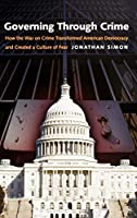 Governing Through Crime: How the War on Crime Transformed American Democracy And Created a Culture of Fear (Studies in Crime And Public Policy)