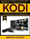 Kodi: 2017 Complete User Guide For Installing Kodi, Streaming Live TV and Downloading The Latest Add-Ons For Firestick (Exodus, Genesis, Soundplex, Hulu Plus Lots more!) [BOOKLET]