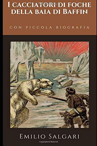 I cacciatori di foche della Baia di Baffin: Romanzo di Avventura di Emilio Salgari + Piccola biografia (Classici dimenticati, Band 140)