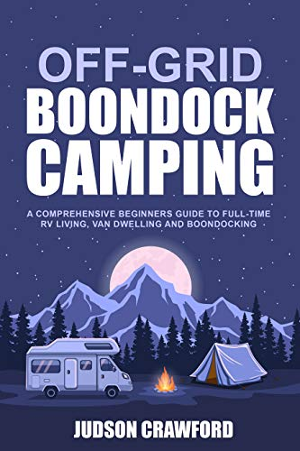 Off-Grid Boondock Camping: A Comprehensive Beginners Guide to Full-Time RV Living, Van Dwelling and Boondocking by [Judson Crawford]