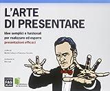 L'arte di presentare. Idee semplici e funzionali per realizzare ed esporre presentazioni efficaci