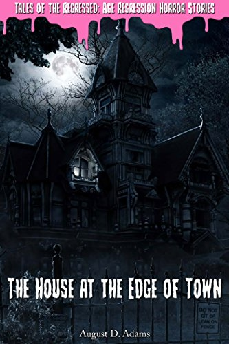 The House at the Edge of Town (Tales of the Regressed: Age Regression Horror Stories Book 1)