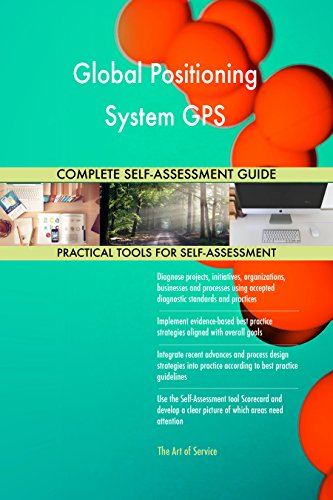 Global Positioning System GPS All-Inclusive Self-Assessment - More than 720 Success Criteria, Instant Visual Insights, Comprehensive Spreadsheet Dashboard, Auto-Prioritized for Quick Results