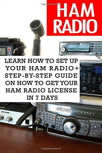 Ham Radio: Learn How To Set Up Your Ham Radio+ Step-by-Step Guide On How to Get Your Ham Radio License in 7 Days: (Survival Communication, Self Reliance)