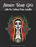 Animales Tatuaje Girls Libro De Colorear Para Adultos: animales,niñas y diseños de tatuajes para aliviar el estrés, increíbles calaveras de azúcar, para el alivio del estrés, antiestrés