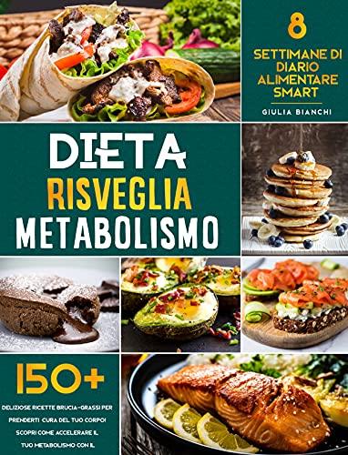 Dieta Risveglia Metabolismo: Prenditi Cura del Tuo Corpo con 150+ Deliziose Ricette Brucia-Grassi | Scopri Come Accelerare il tuo Metabolismo con il Diario Alimentare Smart di 8 Settimane!