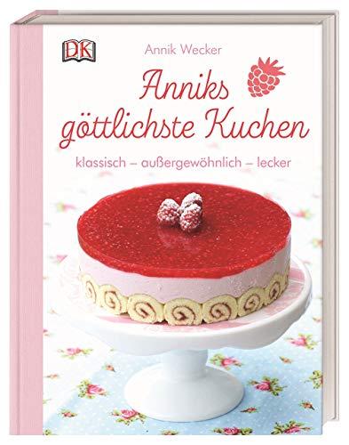Anniks göttlichste Kuchen: klassisch – außergewöhnlich – lecker