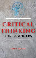 Critical Thinking for Beginners: A Comprehensive Guide to Improve Your Logic and Become a Proficient Decision-Maker