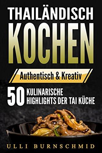 Thailändisch Kochen: 50 Rezepte und kulinarische Highlights der Thai Küche...