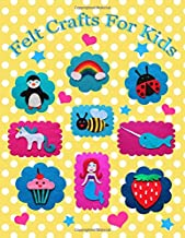 Felt Crafts For Kids: Over 50 felt patterns for kids to make lots of fun animals, fruits, nature, sports, dessert food and cute fantasy designs