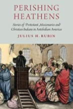Perishing Heathens: Stories of Protestant Missionaries and Christian Indians in Antebellum America
