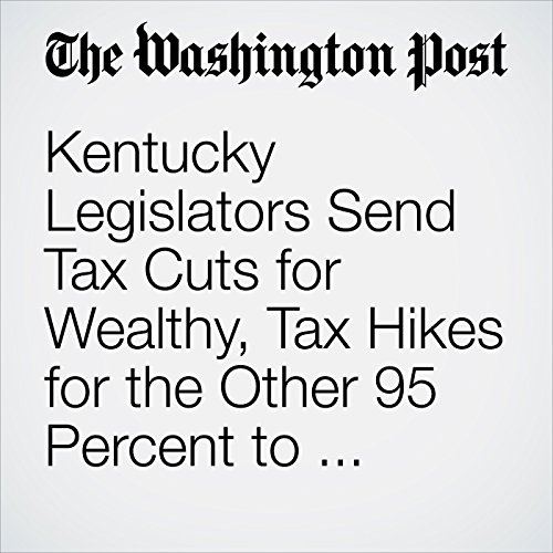Kentucky Legislators Send Tax Cuts for Wealthy, Tax Hikes for the Other 95 Percent to Governor's Desk copertina