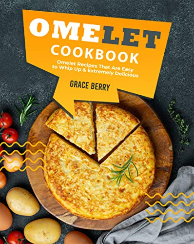Omelet Cookbook: Omelet Recipes That Are Easy to Whip Up Extremely Delicious