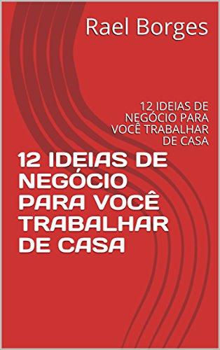 12 IDEIAS DE NEGÓCIO PARA VOCÊ TRABALHAR DE CASA: 12 IDEIAS DE NEGÓCIO PARA VOCÊ TRABALHAR DE CASA (Negócios Livro 1) (Portuguese Edition)