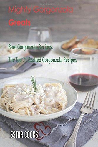 Mighty Gorgonzola Greats: Rare Gorgonzola Recipes, The Top 71 Exalted Gorgonzola Recipes
