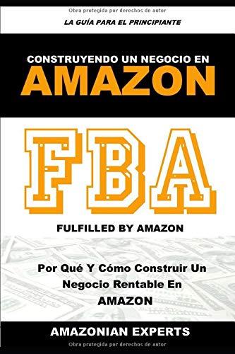 Cómo Vender en Amazon FBA Para Principiantes: Selección De Producto Ganador, Inteligencia De Importación Y Negociación, Creación De Listings ... Registro De Marca Y Promoción Avanzada