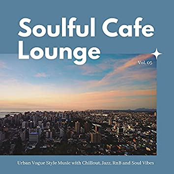 Soulful Cafe Lounge - Urban Vogue Style Music With Chillout, Jazz, RnB And Soul Vibes. Vol. 05