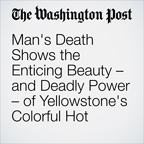Man's Death Shows the Enticing Beauty – and Deadly Power – of Yellowstone's Colorful Hot Springs audiobook cover art