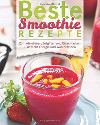 Beste Smoothie Rezepte: – Zum Abnehmen, Entgiften Und Entschlacken – Für Mehr Energie Und Wohlbefinden (Rezeptbuch, Grüne Smoothies, Detox, Powerdrinks, Shakes, Fatburner, Diät, Power-Smoothies)