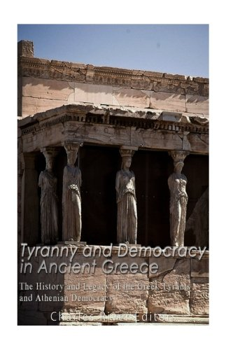 Download Tyranny and Democracy in Ancient Greece: The History and Legacy of the Greek Tyrants and Athenian Democracy 1540702375