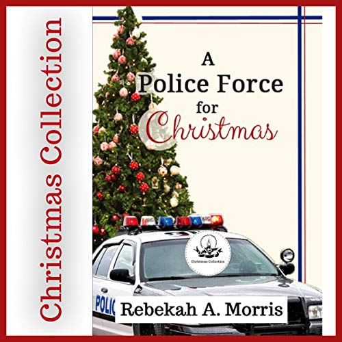 A Police Force for Christmas: Christmas Collection Audiobook By Rebekah A. Morris cover art