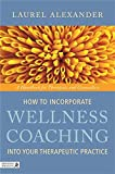 How to Incorporate Wellness Coaching Into Your Therapeutic Practice: A Handbook for Therapists and Counsellors