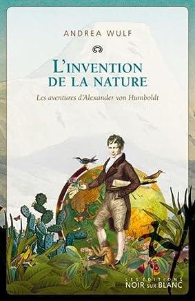 Linvention de la nature : Les aventures dAlexander Von Humboldt