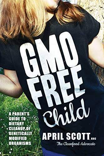 GMO-Free Child: A Parent's Guide to Dietary Cleanup of Genetically Modified Organisms