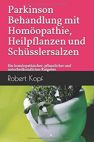 Parkinson - Behandlung mit Homöopathie, Heilpflanzen und Schüsslersalzen: Ein homöopathischer, pflanzlicher und naturheilkundlicher Ratgeber