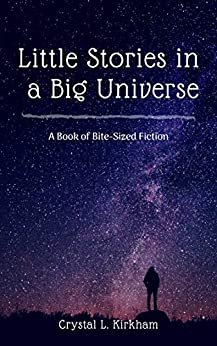 Little Stories in a Big Universe: A Book of Bite-Sized Fiction by [Crystal L. Kirkham]