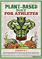 Plant-Based Diet for Atletes: 2 Books in 1: Cook Delicious Vegan Recipes That Will Help You Stay Fit and Eat Better. Ideal for Those Who Want to Learn Veganism and Change Their Lifestyle. (Plant-Based Cookbook for Athletes)