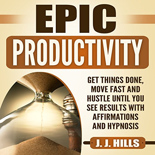 Epic Productivity: Get Things Done, Move Fast and Hustle Until You See Results with Affirmations and Hypnosis audiobook cover art