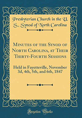 Minutes of the Synod of North Carolina, at Their Thirty-Fourth Sessions: Held in Fayetteville, November 3d, 4th, 5th, and 6th, 1847 (Classic Reprint)