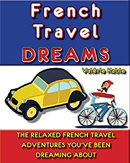 French Travel Dreams: The Relaxed French Travel Adventures You've Been Dreaming About (Valérie Kable's French Travel Guides Book 1) by [Valérie Kable]