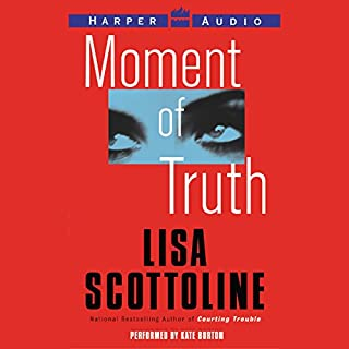 Moment of Truth                   By:                                                                                                                                 Lisa Scottoline                               Narrated by:                                                                                                                                 Kate Burton                      Length: 5 hrs and 15 mins     56 ratings     Overall 3.8