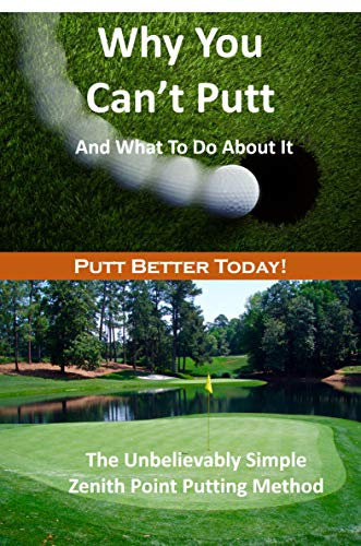Why You Can't Putt And What To Do About It!: The Zenith Point Putting...
