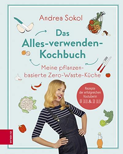 Das Alles-verwenden-Kochbuch: Meine pflanzenbasierte Zero-Waste-Küche