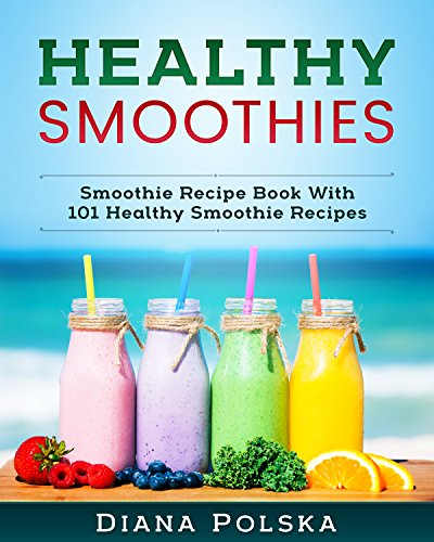 Healthy Smoothies: Smoothie Recipe Book With 101 Healthy Smoothie Recipes (English...