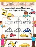 Wie Man Zeichnet Autos, Lastwagen, Flugzeuge und Dinge die Gehen: Lernen Sie Schritt für Schritt zeichnen für Kinder (Schritt-für-Schritt-Zeichenbücher)