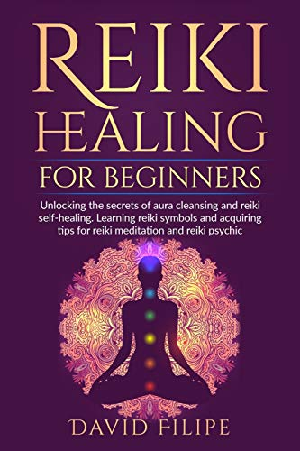 Reiki Healing for Beginners: Unlocking the secrets of aura cleansing and reiki self-healing. Learning reiki symbols and acquiring tips for reiki meditation and reiki psychic (Medical Intuitive)