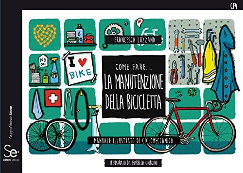 Come fare... la manutenzione della bicicletta. Manuale illustrato di ciclomeccanica. Ediz. a colori