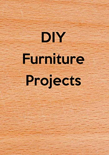 DIY Furniture Projects: Do It Yourself (DIY) Building Modifying Repairing Furniture & Woodworking Projects Journal