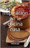 Inspiración en la cocina rusa : Las 100 mejores recetas