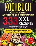 KOCHBUCH FÜR STUDENTEN, ANFÄNGER UND BERUFSTÄTIGE: XXL. 333 REZEPTE. Extrem einfach, super schnell und unglaublich lecker! Frühstück, Hauptspeisen, Vegane ... Vegetarische Rezepte u.v.m Inkl. Getränke