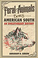 Feral Animals in the American South: An Evolutionary History (Studies in Environment and History)