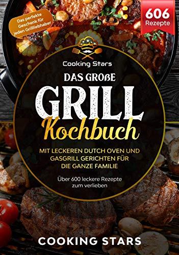 Das große Grill Kochbuch – Mit leckeren Dutch Oven und Gasgrill Gerichten für die ganze Familie: Über 600 leckere Rezepte zum verlieben