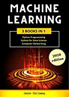 Machine Learning: 3 Books in 1: Python Programming, Data Science, Computer Networking for Beginners. Master the Mathematics of Machine Learning & Applied Artificial Intelligence Front Cover
