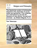 The Newtonian System of Philosophy. Adapted to the Capacities of Young Ladies and Gentlemen. First Collected and Methodized by the Late Mr. Newberry a ... and Enriched .. by William Magnet, F.L.S.