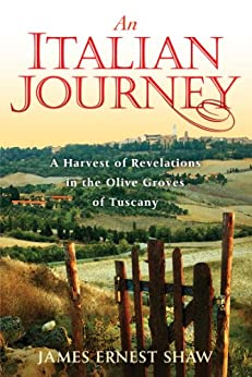 An Italian Journey: A Harvest of Revelations in the Olive Groves of Tuscany: A Pretty Girl, Seven Tuscan Farmers, and a Roberto Rossellini Film by [James Ernest Shaw]