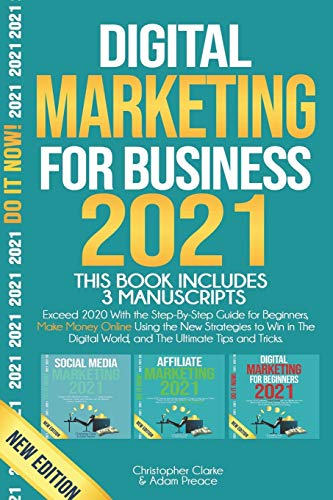 DIGITAL MARKETING FOR BUSINESS 2021: Exceed 2020 With the Step-By-Step Guide for Beginners, Make Money Online Using the New Strategies to Win in The Digital World, and The Ultimate Tips and Tricks